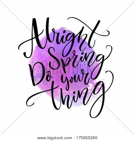 Alright spring, do your thing. Funny inspirational quote about spring season coming at violet watercolor stain.