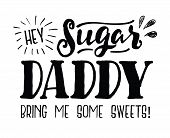Hey Sugar Daddy Bring Me Some Sweets Typography art design poster with hand-drawn accents and design ornaments, black on white background poster