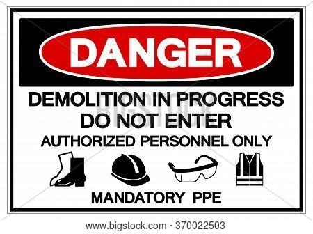 Danger Demolition In Progress Do Not Enter Authorized Personnel Only Mandatory Ppe Symbol Sign ,vect