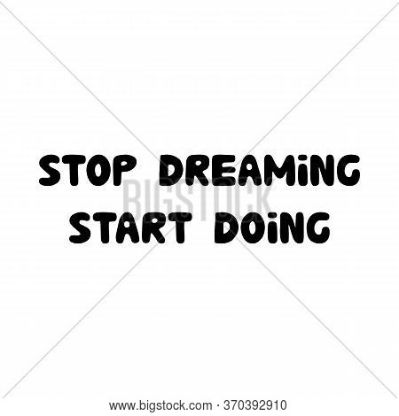 Stop Dreaming Start Doing. Motivation Quote. Cute Hand Drawn Bauble Lettering. Isolated On White Bac