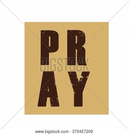 Pray, Christian Faith, Typography For Print Or Use As Poster, Card, Flyer Or T Shirt