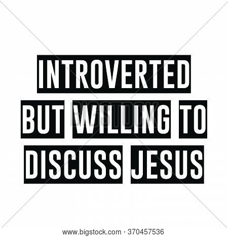 Introverted But Willing To Discuss Jesus, Christian Faith, Typography For Print Or Use As Poster, Ca
