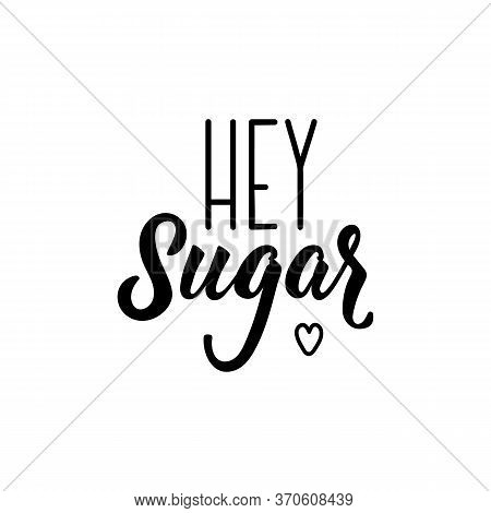 Hey Sugar. Lettering. Can Be Used For Prints Bags, T-shirts, Posters, Cards. Calligraphy Vector. Ink