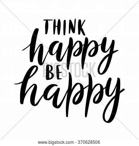 Think Happy, Be Happy - Vector Quote. Life Positive Motivation Quote For Poster, Card, Tshirt Print.