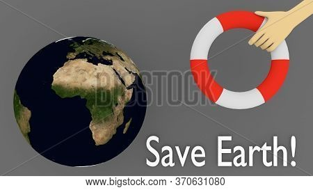 3d Illustration Of Save Earth! Script Under A Hand Holding A Lifebelt, And A Model Of The World . El