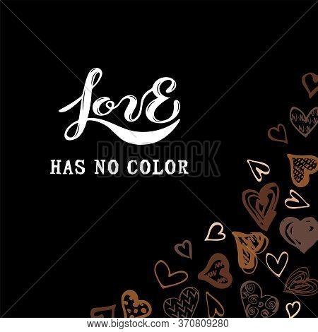 Love Has No Color Lettering. Hand Drawn Style Hearts On Black Background. Equality Concept. Stop Rac