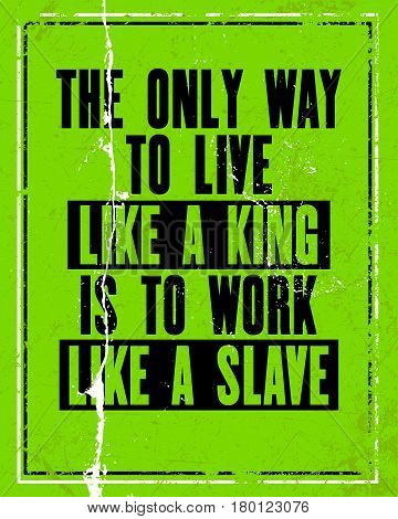 Inspiring motivation quote with text The Only Way to Live Like a King Is to Work Like a Slave. Vector typography poster design concept. Distressed old metal sign texture.