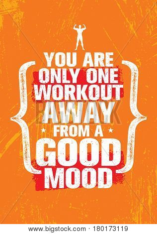 You Are Only One Workout Away From A Good Mood. Inspiring Workout and Fitness Gym Motivation Quote Illustration. Creative Strong Vector Rough Typography Grunge Wallpaper Poster Concept