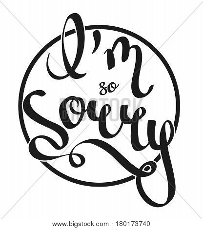 Hand-written lettering calligraphic phrase - I'm Sorry - with the cyrcle on a background. Vector illustration isolated on white background. Design for apologise card poster banner.