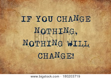 Inspiring motivation quote with typewriter text If You Change Nothing Nothing Will Change. Distressed Old Paper with Typing image.