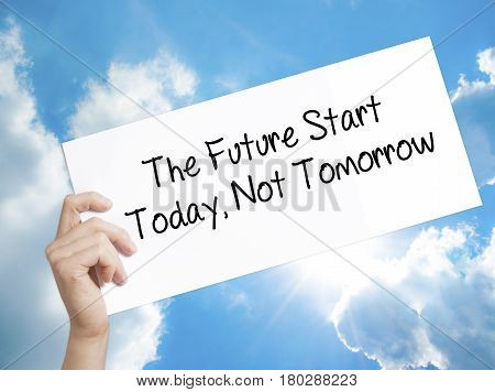 Man Hand Holding Paper With Text The Future Start Today, Not Tomorrow . Sign On White Paper. Isolate