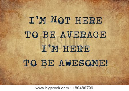 Inspiring motivation quote with typewriter text I'm not here to be average i'm here to be awesome. Distressed Old Paper with Typing image.