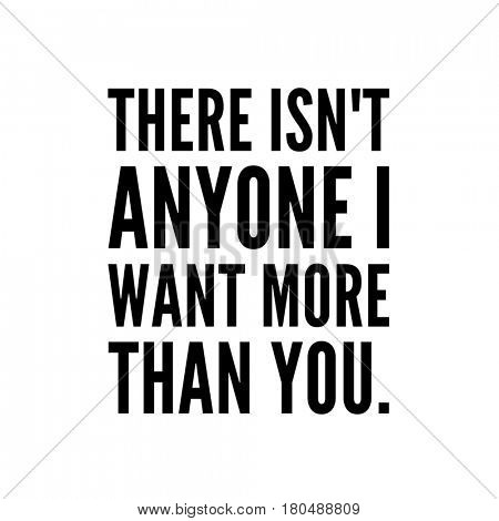 Quote on white - There isn't anyone I want more than you.