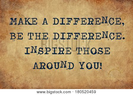 Inspiring motivation quote with typewriter text make a difference be the difference inspire those around you. Distressed Old Paper with Typing image.