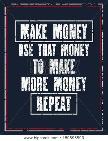 Inspiring motivation quote with text Make Money. Use That Money to Make More Money. Repeat. Vector typography poster design concept. Distressed old metal sign texture.