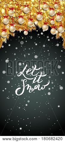 Let it snow lettering. New Year background with golden fir branches, white Christmas balls and snowflakes on black background. Vector illustration.