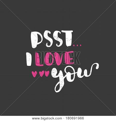 PSST... I love you. Bright multi-colored romantic letters on dark background. Modern, hand drawn lettering. Quote. Hand-painted inscription. Calligraphy poster, typography. Valentine's Day. Hearts.