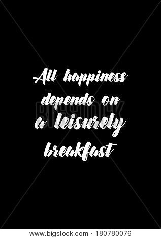 Quote food calligraphy style. Hand lettering design element. Inspirational quote: All happiness depends on a leisurely breakfast.
