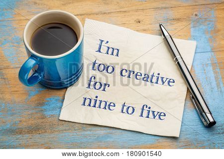 I am too creative for nine to five - handwriting on a napkin with a cup of espresso coffee