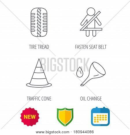 Tire tread, traffic cone and oil change icons. Fasten seat belt linear sign. Shield protection, calendar and new tag web icons. Vector