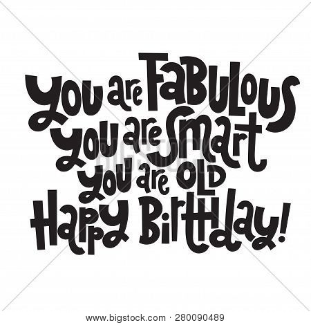You Are Fabulous You Are Smart You Are Old Happy Birthday - Funny, Comical Birthday Slogan. Social M