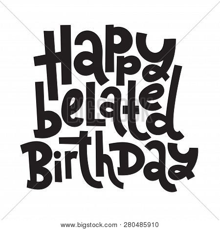Happy Belated Birthday - Funny, Comical Birthday Slogan Stylized Typography. Social Media, Poster, C
