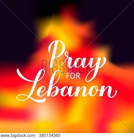 Pray For Lebanon Calligraphy Hand Lettering On Fire Background. Explosion Of Ammonium Nitrate In Bei
