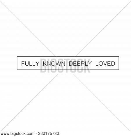 Fully Known, Deeply Loved, Christian Faith, Typography Design For Print Or Use As Poster, Card, Flye