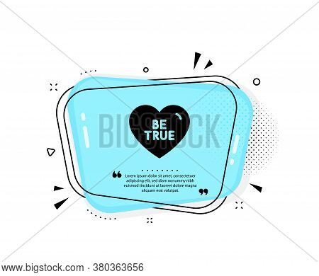 Be True Icon. Quote Speech Bubble. Sweet Heart Sign. Valentine Day Love Symbol. Quotation Marks. Cla