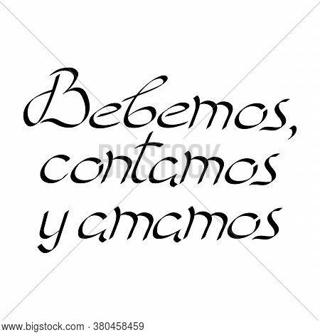 Sing, Drink, Love, In Spanish. Bebemos, Contamos Y Amamos . Motivational Phrase. Vector