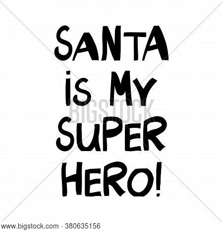 Santa Is My Super Hero. Winter Holidays Quote. Cute Hand Drawn Lettering In Modern Scandinavian Styl