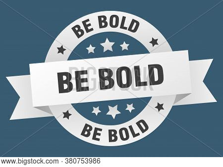 Be Bold Round Ribbon Isolated Label. Be Bold Sign