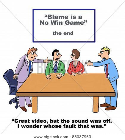 Cartoon of a business team that watched a video called 'blame is a no win game'; however, the sound was off and they wonder whose fault that was. poster