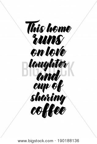 Coffee related illustration with quotes. Graphic design lifestyle lettering. This home runs on love laughter and cup of sharing coffee.