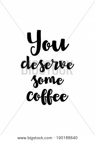 Coffee related illustration with quotes. Graphic design lifestyle lettering. You deserve some coffee.