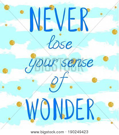 'NEVER lose your sense of WONDER' hand written text on background with grunge colored stripes and glittering golden circles. VECTOR template. Light blue stripes and blue letters.