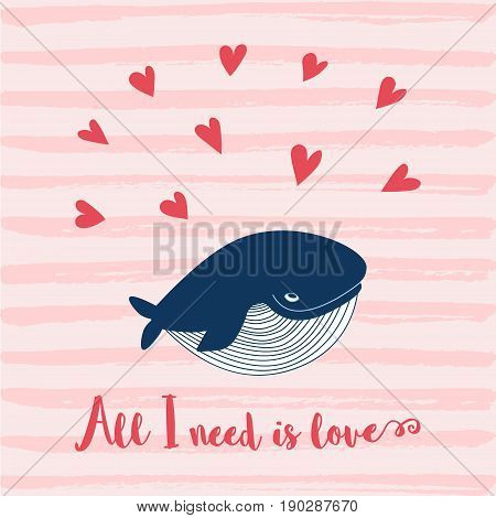 Cute happy ocean whale. Lovely childish card. Smiling whale. Whale in love. Greeting card with a whale. Cute All I need is love card. Valentines day background