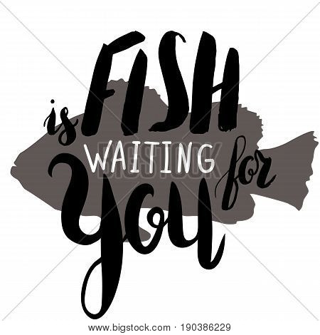Lettering, quote fish is waiting for you on fish silhouette, hand drawn with brush pen, inc. Vector. Inscription could be used for fishing club, sport fishing club, t-shirt, card.