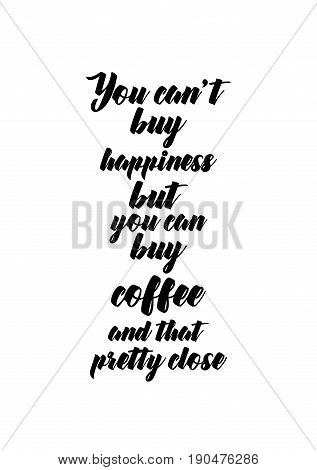 Coffee related illustration with quotes. Graphic design lifestyle lettering. You can't buy happiness but you can buy coffee and that pretty close.