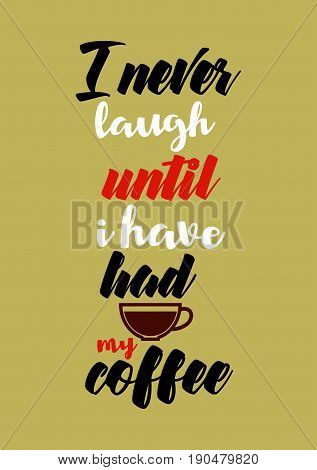Coffee related illustration with quotes. Graphic design lifestyle lettering. I never laugh until i have had my coffee.