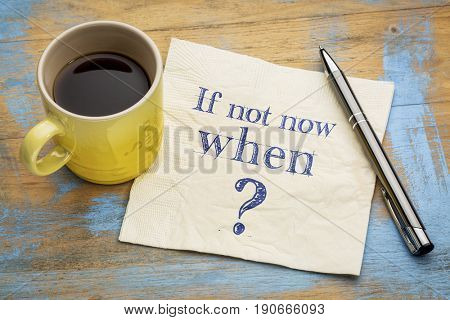 call for action or decision - if not now, when question  on  a napkin with a cup of coffee