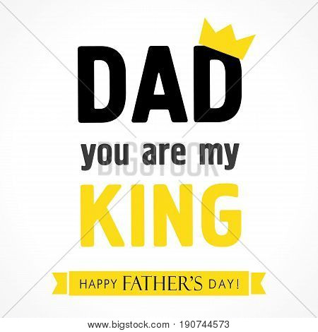 Dad you are my king, Happy Fathers Day banner. Happy Father's Day lettering greeting card vector illustration
