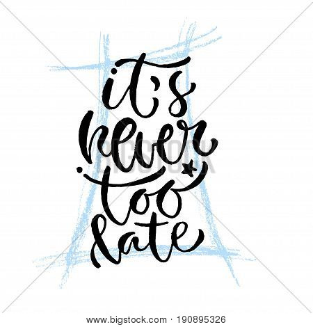 It's never too late. Vector hand lettering. Modern inspirational hand lettered quote. Printable calligraphy phrase. T-shirt print design.