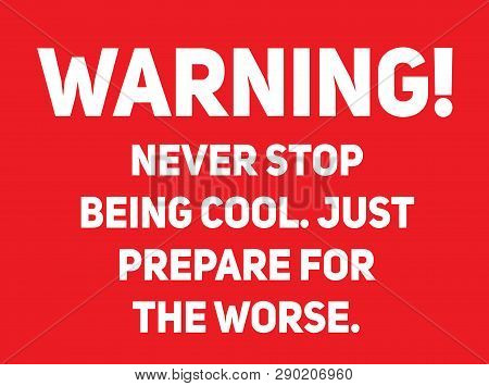 Never Stop Being Cool, Just Prepare For The Worse Warning Sign Simple Colours