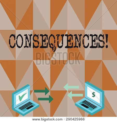 Conceptual hand writing showing Consequences. Business photo text Result Outcome Output Upshot Difficulty Ramification Conclusion Arrow Icons Between Two Laptop Currency Sign and Check Icons. poster