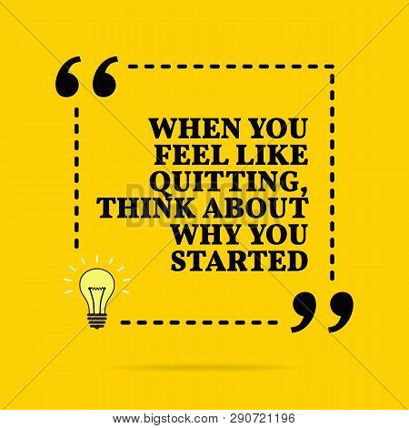 Inspirational Motivational Quote. When You Feel Like Quitting, Think About Why You Started. Vector S