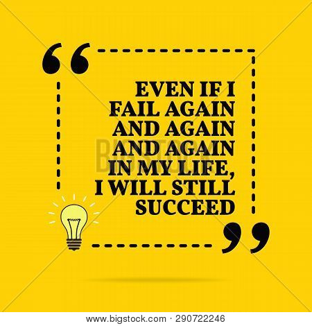 Inspirational Motivational Quote. Even If I Fail Again And Again And Again In My Life, I Will Still