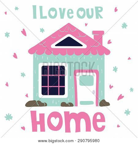 Cute Cartoon House, Sweet Home, Bright Colors, Lettering - I Love Our Home. Flat Vector Illustration