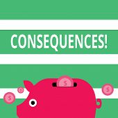 Handwriting text Consequences. Concept meaning Result Outcome Output Upshot Difficulty Ramification Conclusion Colorful Piggy Money Bank and Coins with Dollar Currency Sign in the Slit. poster