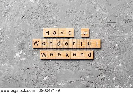 Have A Wonderful Weekend Word Written On Wood Block. Have A Wonderful Weekend Text On Cement Table F